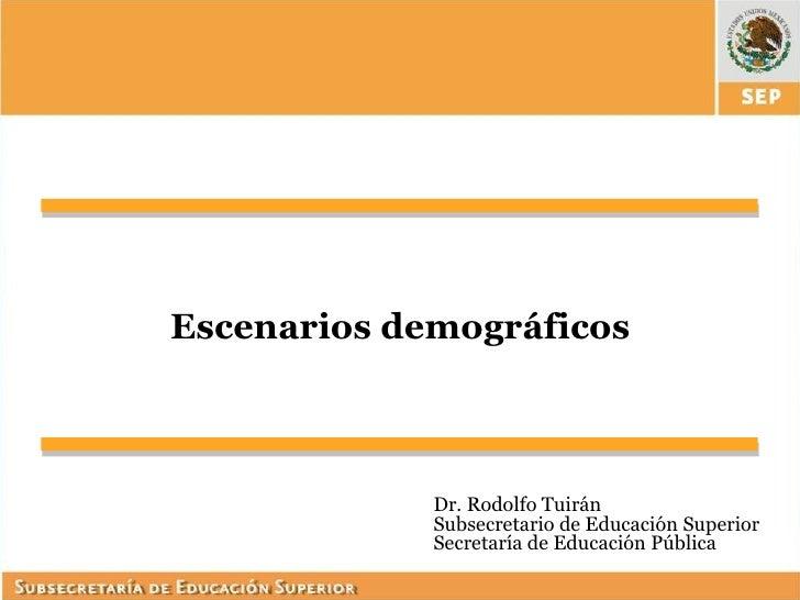 Escenarios demográficos             Dr. Rodolfo Tuirán             Subsecretario de Educación Superior             Secreta...