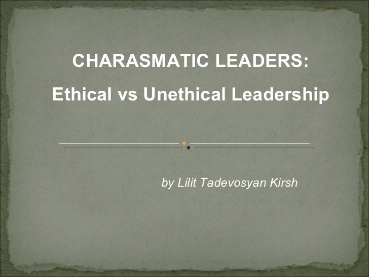 CHARASMATIC LEADERS:Ethical vs Unethical Leadership            by Lilit Tadevosyan Kirsh