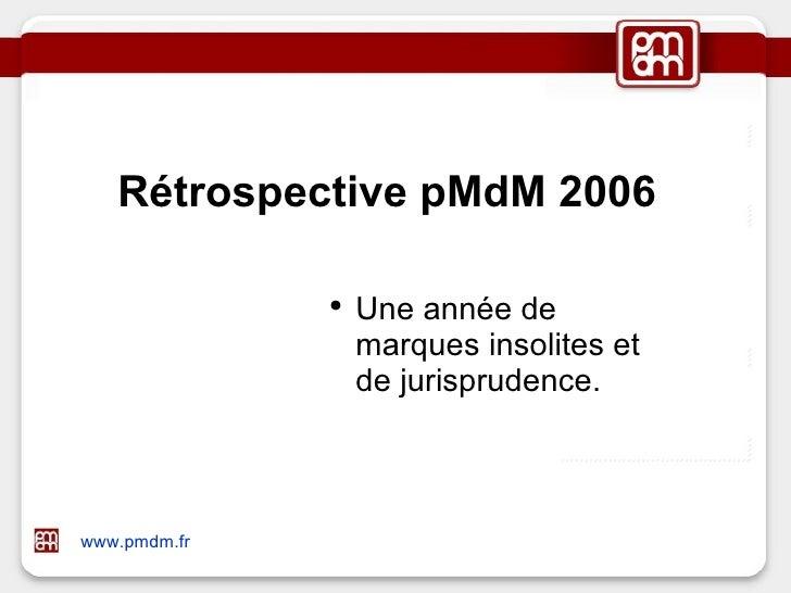 Rétrospective pMdM 2006 <ul><li>Une année de marques insolites et de jurisprudence. </li></ul>www.pmdm.fr