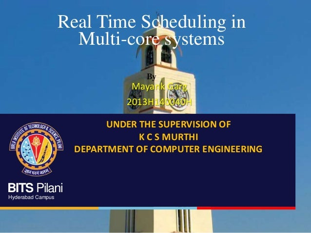 BITS Pilani Hyderabad Campus Real Time Scheduling in Multi-core systems By Mayank Garg 2013H140040H UNDER THE SUPERVISION ...