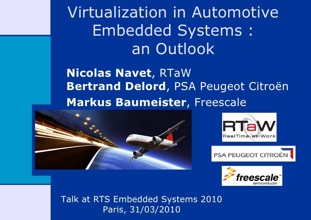 Virtualization in Automotive      Embedded Systems :           an Outlook  Nicolas Navet, RTaW  Bertrand Delord, PSA Peuge...