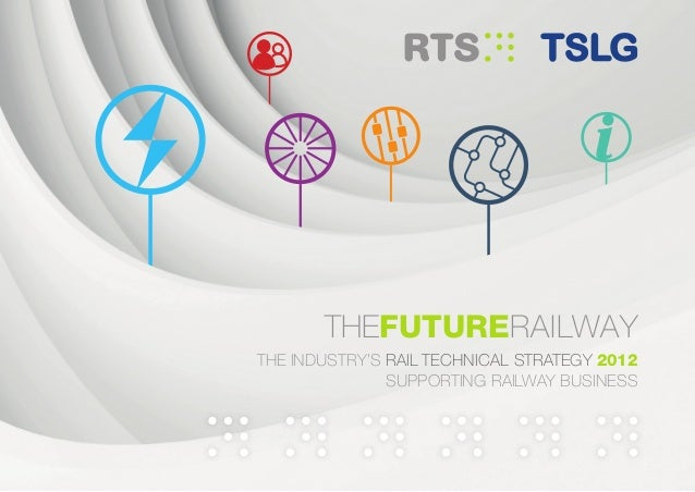 THEFUTURERAILWAYTHE INDUSTRY'S RAIL TECHNICAL STRATEGY 2012SUPPORTING RAILWAY BUSINESS