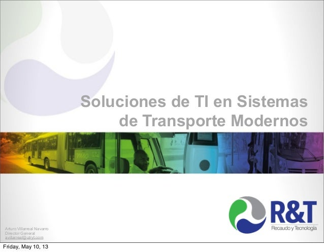 Soluciones de TI en Sistemasde Transporte ModernosArturo Villarreal NavarroDirector Generalavillarreal@utryt.comFriday, Ma...
