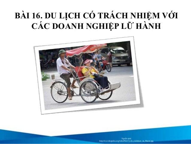 BÀI 16. DU LỊCH CÓ TRÁCH NHIỆM VỚI CÁC DOANH NGHIỆP LỮ HÀNH Nguồn ảnh: http://en.wikipedia.org/wiki/File:Cycle_rickshaw_in...