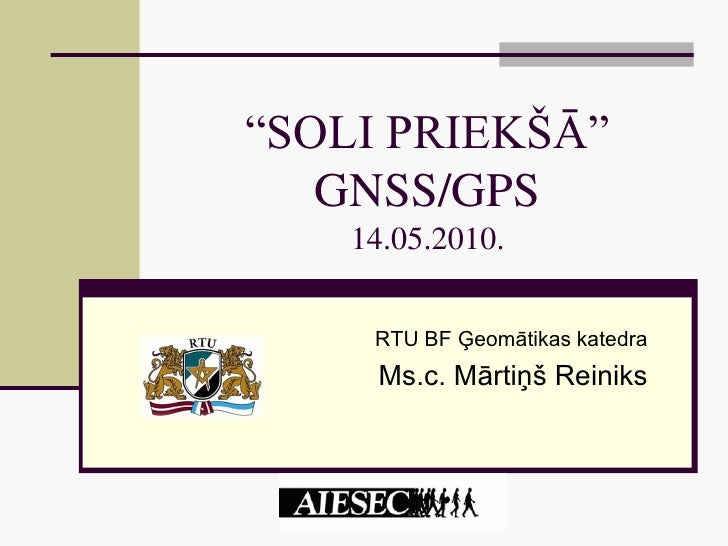 """""""SOLI PRIEKŠĀ""""    GNSS/GPS     14.05.2010.        RTU BF Ģeomātikas katedra      Ms.c. Mārtiņš Reiniks"""