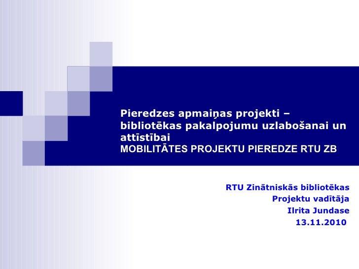 Pieredzes apmaiņas projekti – bibliotēkas pakalpojumu uzlabošanai un attīstībai MOBILITĀTES PROJEKTU PIEREDZE RTU ZB <ul><...