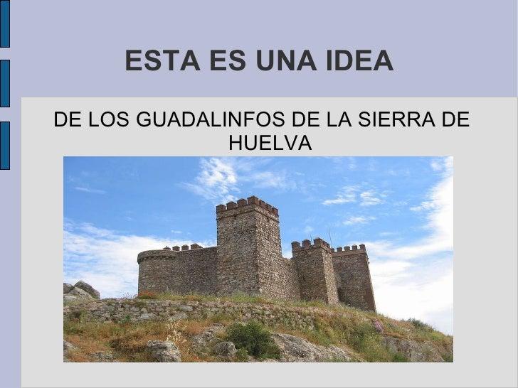ESTA ES UNA IDEA <ul><li>DE LOS GUADALINFOS DE LA SIERRA DE HUELVA </li></ul>