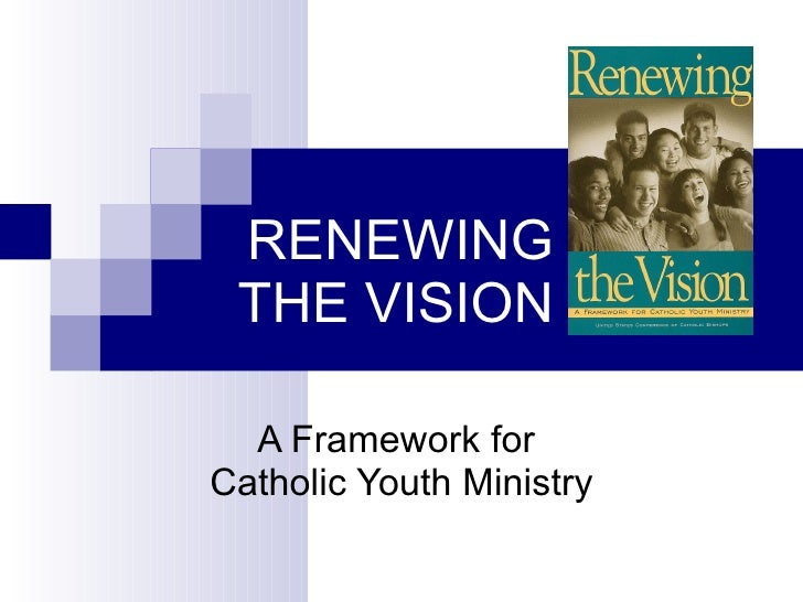 RENEWING THE VISION A Framework for  Catholic Youth Ministry