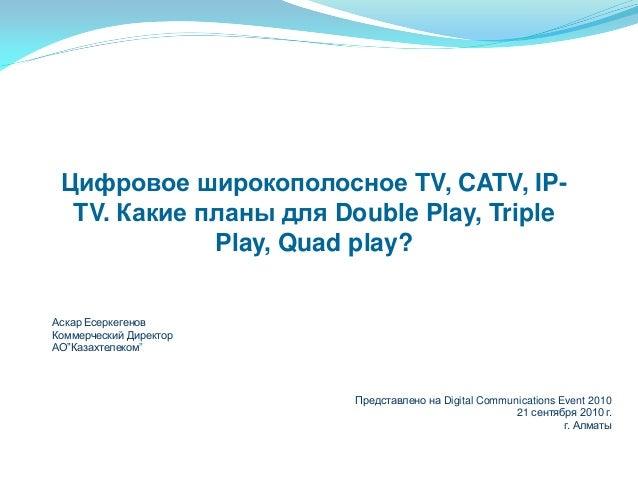 Цифровое широкополосное TV, CATV, IP- TV. Какие планы для Double Play, Triple Play, Quad play? Аскар Есеркегенов Коммерчес...