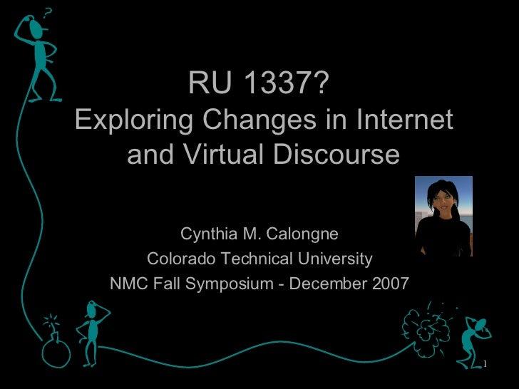 RU 1337?   Exploring Changes in Internet and Virtual Discourse Cynthia M. Calongne Colorado Technical University NMC Fall ...