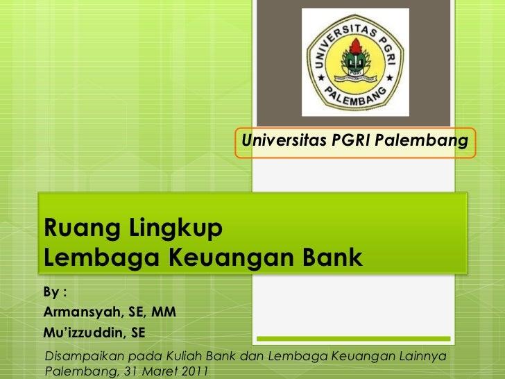 By : Armansyah, SE, MM Mu'izzuddin, SE Universitas PGRI Palembang Disampaikan pada Kuliah Bank dan Lembaga Keuangan Lainny...