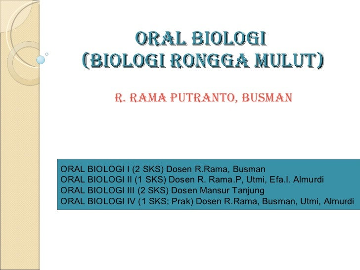 ORAL BIOLOGI  (BIOLOGI RONGGA MULUT)   R. Rama Putranto , Busman ORAL BIOLOGI I (2 SKS) Dosen R.Rama, Busman ORAL BIOLOGI ...