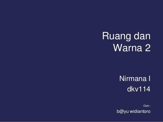 Ruang dan Warna 2 Nirmana I dkv114 Oleh :  b@yu widiantoro