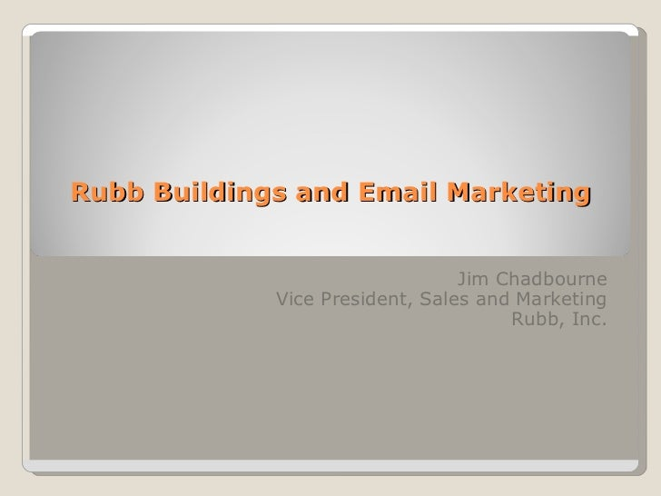 Rubb Buildings and Email Marketing Jim Chadbourne Vice President, Sales and Marketing Rubb, Inc.
