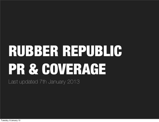 RUBBER REPUBLIC        PR & COVERAGE        Last updated 7th January 2013Tuesday, 8 January 13