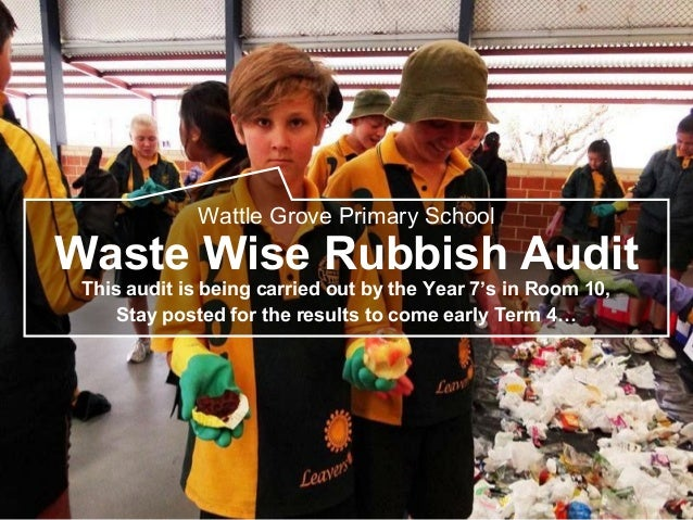 Wattle Grove Primary School Waste Wise Rubbish Audit This audit is being carried out by the Year 7's in Room 10, Stay post...