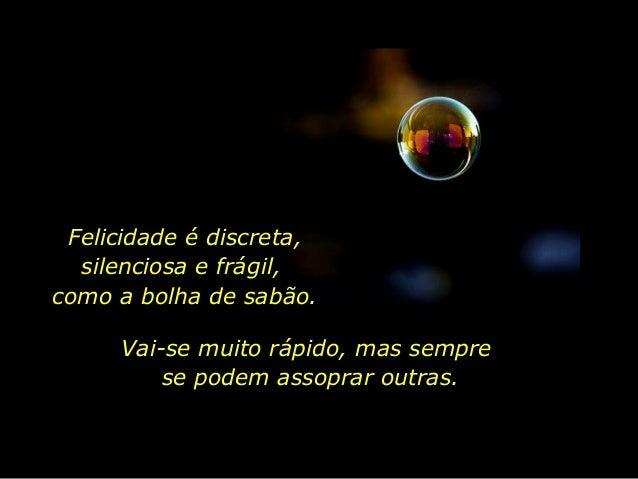 Felicidade é discreta, silenciosa e frágil, como a bolha de sabão. Vai-se muito rápido, mas sempre se podem assoprar outra...