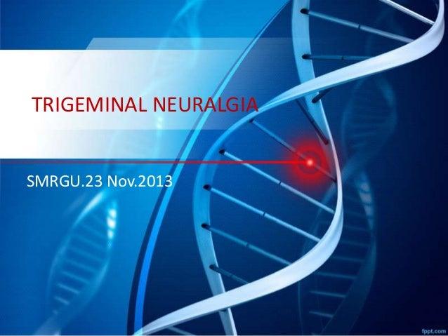 TRIGEMINAL NEURALGIA SMRGU.23 Nov.2013
