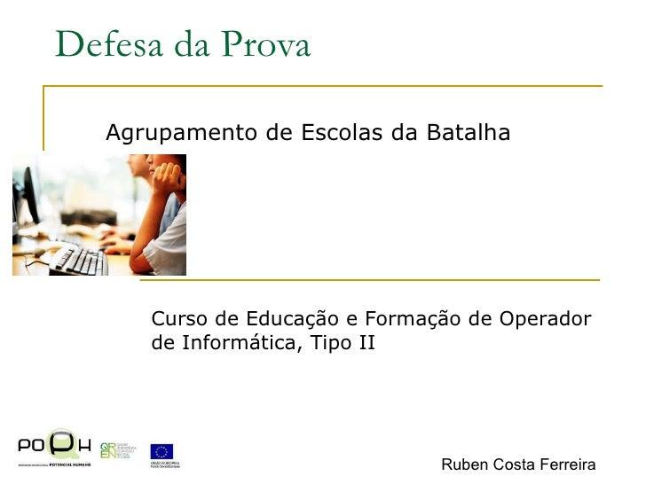 Defesa da Prova Agrupamento de Escolas da Batalha Curso de Educação e Formação de Operador de Informática, Tipo II Ruben C...
