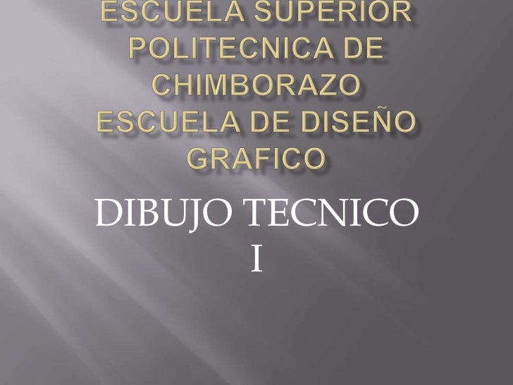 ESCUELA SUPERIOR POLITECNICA DE CHIMBORAZOESCUELA DE DISEÑO GRAFICO<br />DIBUJO TECNICO  I<br />