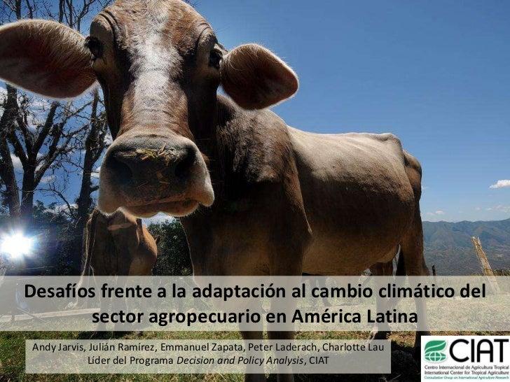 Desafíos frente a la adaptación al cambio climático del sector agropecuario en América Latina<br />Andy Jarvis, Julián Ram...