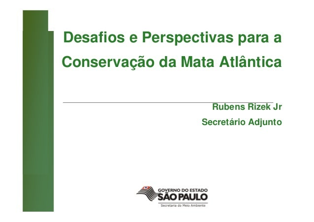 Desafios e Perspectivas para aConservação da Mata Atlântica                     Rubens Rizek Jr                   Secretár...