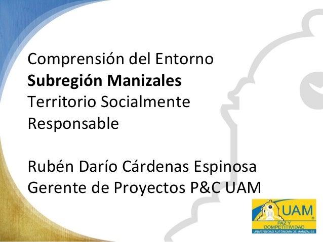 Comprensión del Entorno Subregión Manizales Territorio Socialmente Responsable Rubén Darío Cárdenas Espinosa Gerente de Pr...