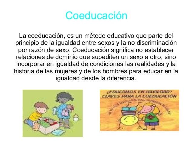 Coeducación La coeducación, es un método educativo que parte del principio de la igualdad entre sexos y la no discriminaci...