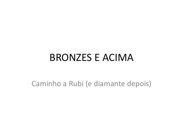 BRONZES E ACIMA Caminho a Rubi (e diamante depois)
