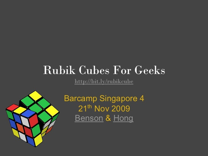 Rubik Cubes For Geeks      http://bit.ly/rubikcube     Barcamp Singapore 4       21th Nov 2009      Benson & Hong