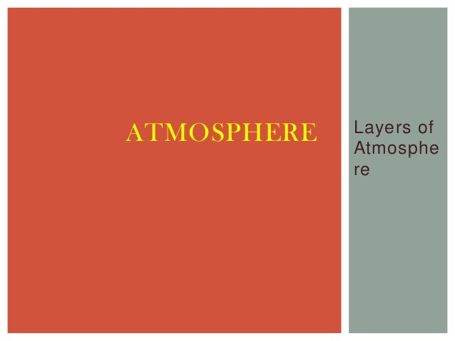 ATMOSPHERE   Layers of             Atmosphe             re