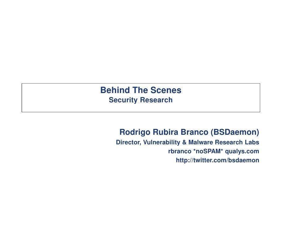 Behind The Scenes Security Research    Rodrigo Rubira Branco (BSDaemon)   Director, Vulnerability & Malware Research Labs ...