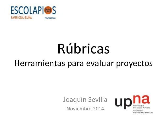 Rúbricas  Herramientas para evaluar proyectos  Joaquín Sevilla  Noviembre 2014