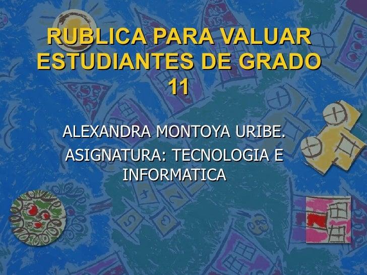 RUBLICA PARA VALUAR ESTUDIANTES DE GRADO 11 ALEXANDRA MONTOYA URIBE. ASIGNATURA: TECNOLOGIA E INFORMATICA