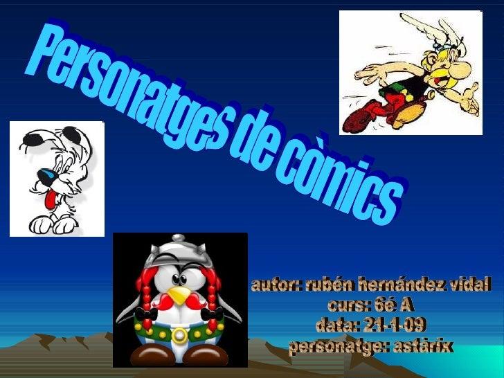 Personatges de còmics  autor: rubén hernández vidal curs: 6é A data: 21-1-09 personatge: astàrix