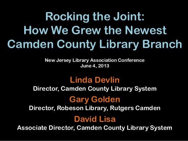 Rocking the Joint:How We Grew the NewestCamden County Library BranchLinda DevlinDirector, Camden County Library SystemGary...