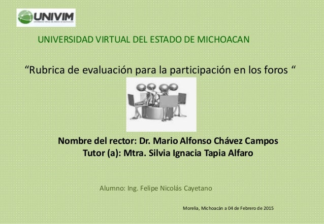 """""""Rubrica de evaluación para la participación en los foros """" Nombre del rector: Dr. Mario Alfonso Chávez Campos Tutor (a): ..."""