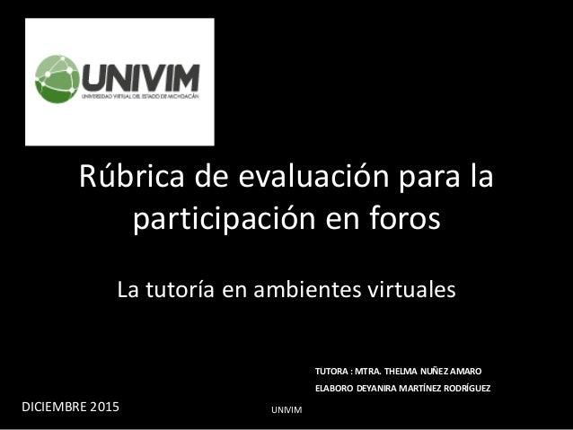 Rúbrica de evaluación para la participación en foros La tutoría en ambientes virtuales UNIVIM TUTORA : MTRA. THELMA NUÑEZ ...