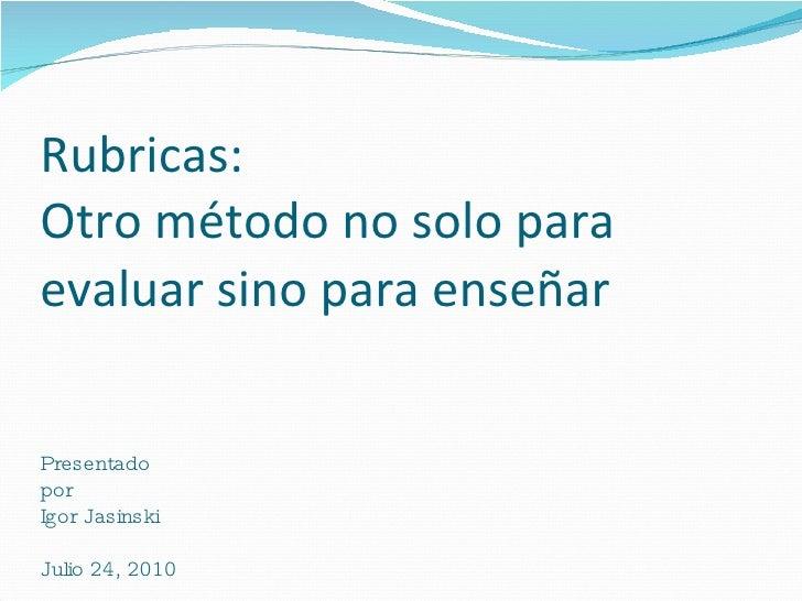 Rubricas:  Otro método no solo para evaluar sino para enseñar   Presentado  por Igor Jasinski Julio 24, 2010