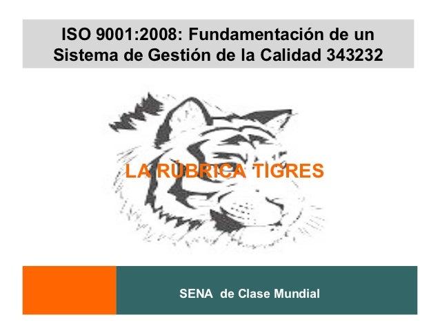 ISO 9001:2008: Fundamentación de unSistema de Gestión de la Calidad 343232        LA RÚBRICA TIGRES              SENA de C...