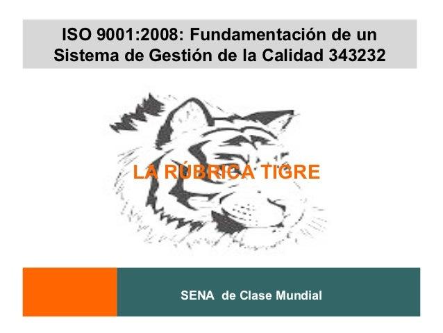 ISO 9001:2008: Fundamentación de unSistema de Gestión de la Calidad 343232         LA RÚBRICA TIGRE              SENA de C...
