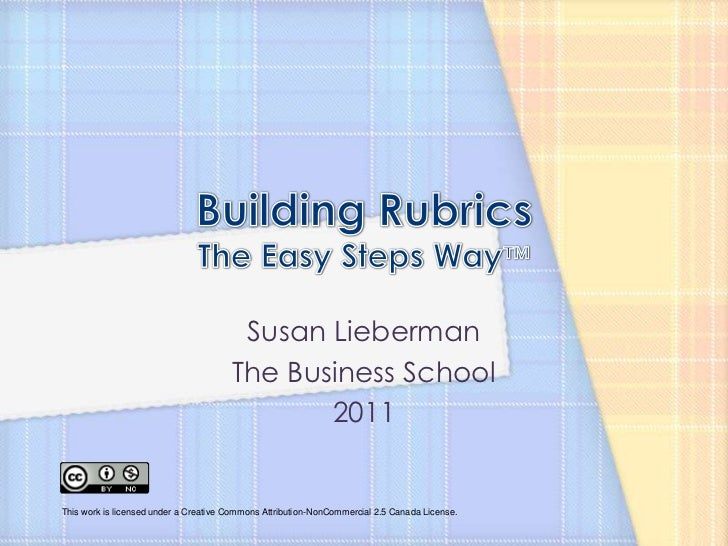Building RubricsThe Easy Steps Way™<br />Susan Lieberman<br />The Business School<br />2011<br />This work is licensed und...