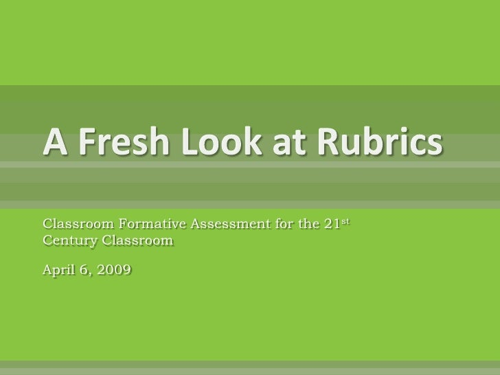 A Fresh Look at Rubrics<br />Classroom Formative Assessment for the 21st Century Classroom<br />April 6, 2009<br />