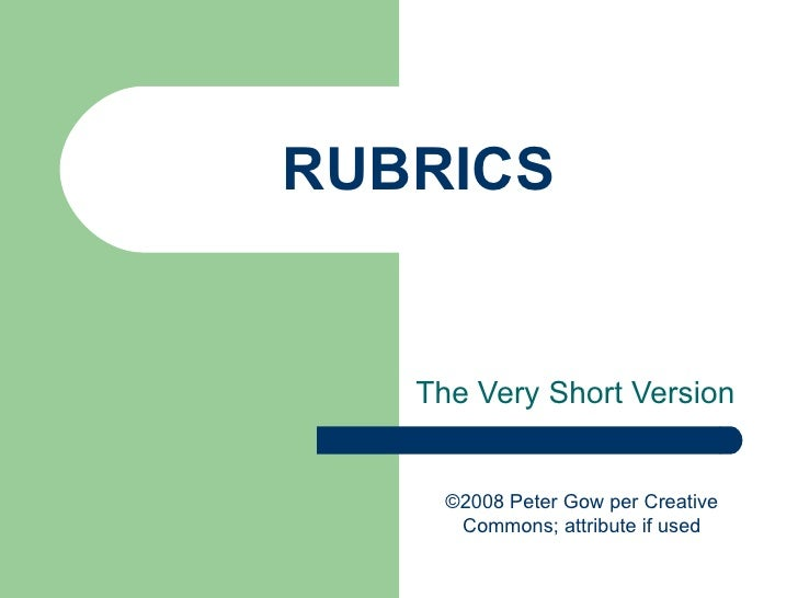 RUBRICS The Very Short Version ©2008 Peter Gow per Creative Commons; attribute if used