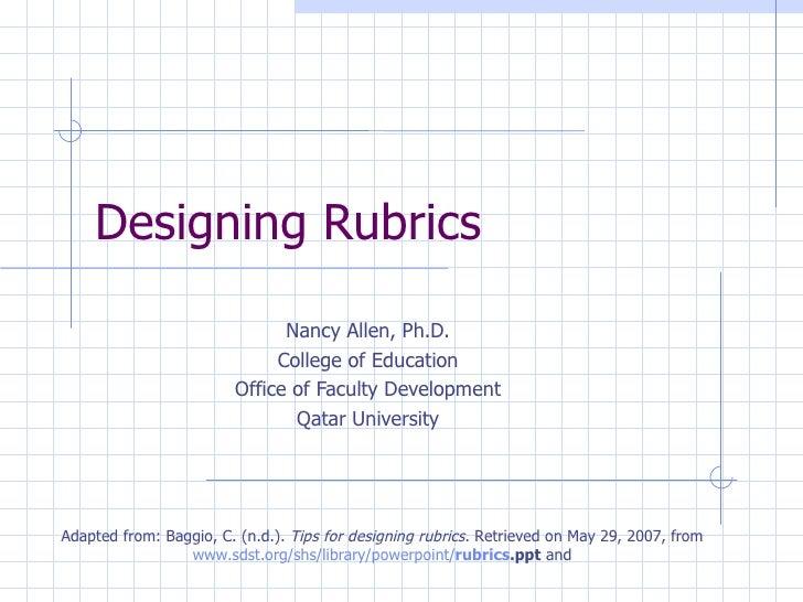 Designing Rubrics                              Nancy Allen, Ph.D.                             College of Education        ...