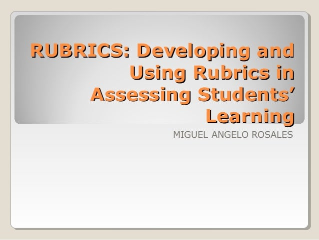 RUBRICS: Developing and Using Rubrics in Assessing Students' Learning MIGUEL ANGELO ROSALES