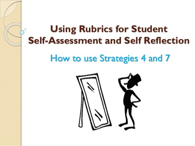 Using Rubrics for Student Self-Assessment and Self Reflection How to use Strategies 4 and 7