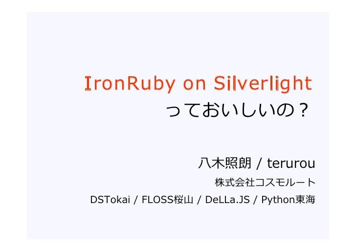 I ronRuby on Silverlight         っておいしいの?                    ⼋⽊照朗 / terurou                      株式会社コスモルート DSTokai / FLOS...