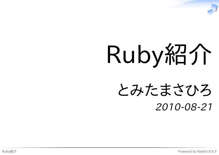 Ruby紹介          とみたまさひろ            2010-08-21    Ruby紹介         Powered by Rabbit 0.6.5