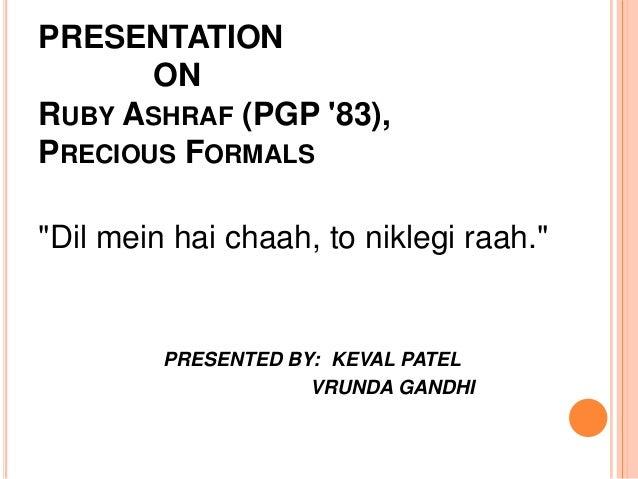 """PRESENTATION       ONRUBY ASHRAF (PGP 83),PRECIOUS FORMALS""""Dil mein hai chaah, to niklegi raah.""""         PRESENTED BY: KEV..."""